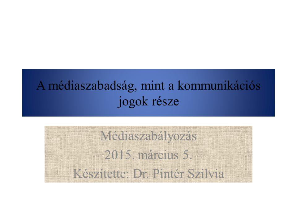 A médiaszabadság, mint a kommunikációs jogok része Médiaszabályozás 2015. március 5. Készítette: Dr. Pintér Szilvia
