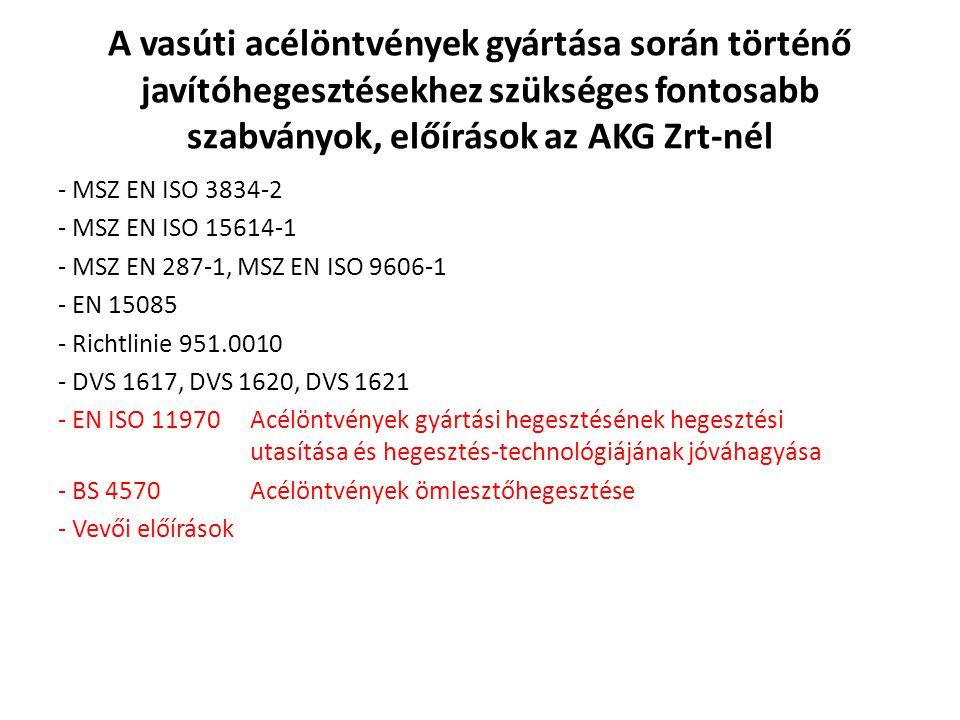 A vasúti acélöntvények gyártása során történő javítóhegesztésekhez szükséges fontosabb szabványok, előírások az AKG Zrt-nél - MSZ EN ISO 3834-2 - MSZ EN ISO 15614-1 - MSZ EN 287-1, MSZ EN ISO 9606-1 - EN 15085 - Richtlinie 951.0010 - DVS 1617, DVS 1620, DVS 1621 - EN ISO 11970Acélöntvények gyártási hegesztésének hegesztési utasítása és hegesztés-technológiájának jóváhagyása - BS 4570 Acélöntvények ömlesztőhegesztése - Vevői előírások