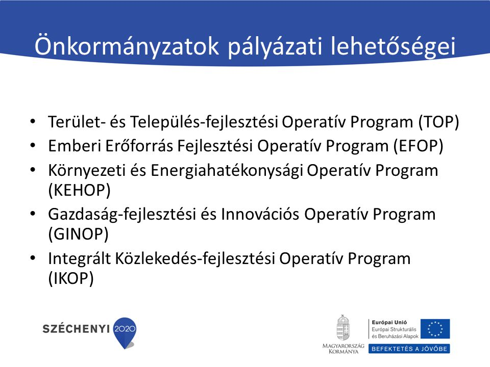 Önkormányzatok pályázati lehetőségei Terület- és Település-fejlesztési Operatív Program (TOP) Emberi Erőforrás Fejlesztési Operatív Program (EFOP) Kör