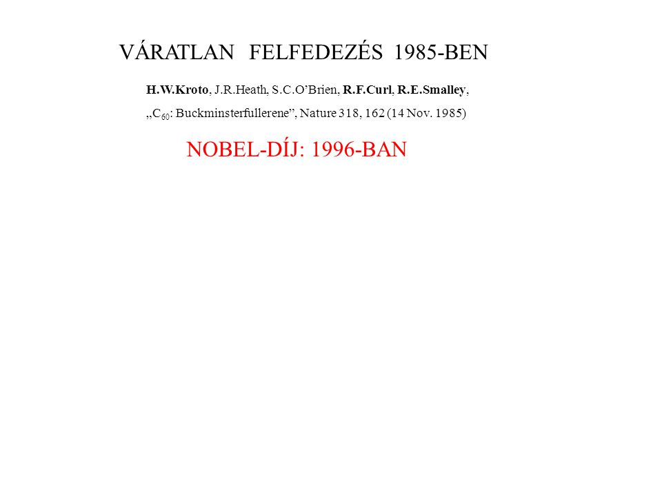 "VÁRATLAN FELFEDEZÉS 1985-BEN H.W.Kroto, J.R.Heath, S.C.O'Brien, R.F.Curl, R.E.Smalley, ""C 60 : Buckminsterfullerene , Nature 318, 162 (14 Nov."