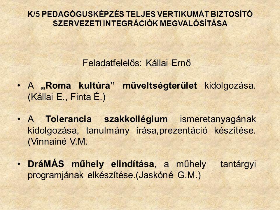 """K/5 PEDAGÓGUSKÉPZÉS TELJES VERTIKUMÁT BIZTOSÍTÓ SZERVEZETI INTEGRÁCIÓK MEGVALÓSÍTÁSA Feladatfelelős: Kállai Ernő A """"Roma kultúra műveltségterület kidolgozása."""