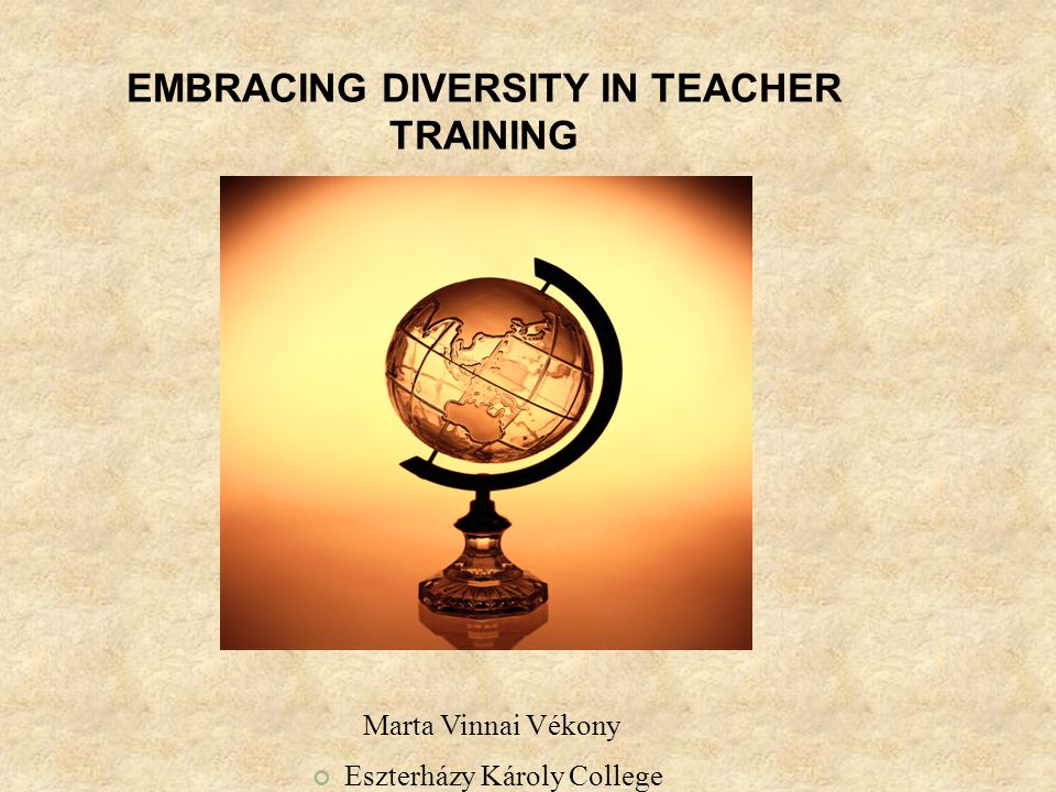 EMBRACING DIVERSITY IN TEACHER TRAINING Marta Vinnai Vékony Eszterházy Károly College