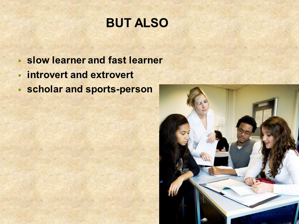 BUT ALSO  slow learner and fast learner  introvert and extrovert  scholar and sports-person