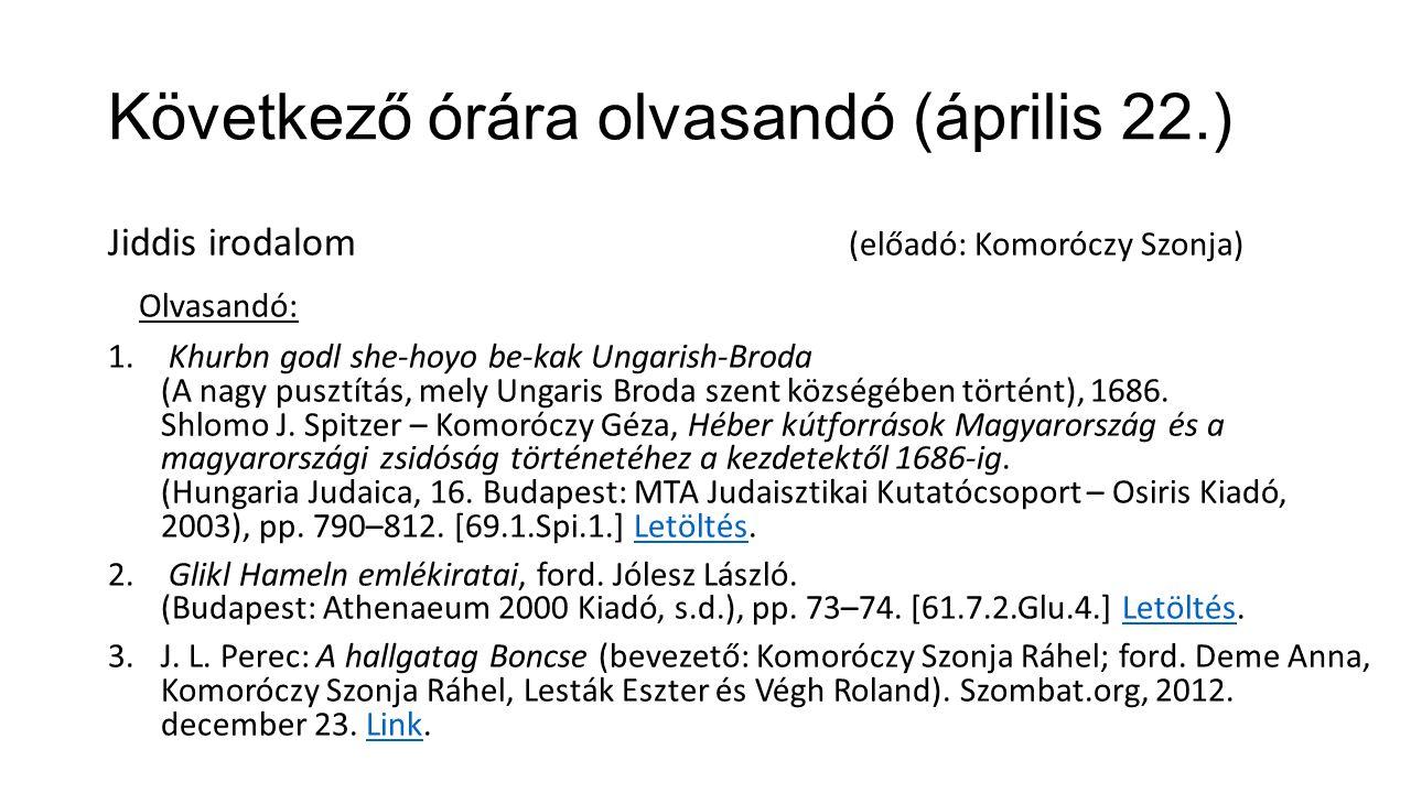 Következő órára olvasandó (április 22.) Jiddis irodalom (előadó: Komoróczy Szonja) Olvasandó: 1. Khurbn godl she-hoyo be-kak Ungarish-Broda (A nagy pu
