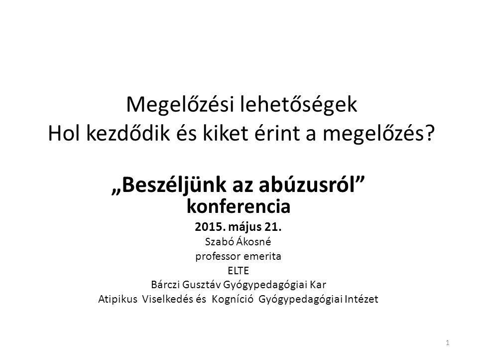 """Megelőzési lehetőségek Hol kezdődik és kiket érint a megelőzés? """"Beszéljünk az abúzusról"""" konferencia 2015. május 21. Szabó Ákosné professor emerita E"""