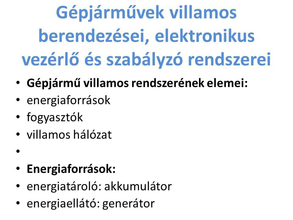 Gépjárművek villamos berendezései, elektronikus vezérlő és szabályzó rendszerei Gépjármű villamos rendszerének elemei: energiaforrások fogyasztók villamos hálózat Energiaforrások: energiatároló: akkumulátor energiaellátó: generátor