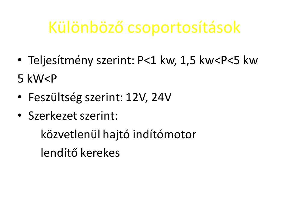 Különböző csoportosítások Teljesítmény szerint: P<1 kw, 1,5 kw<P<5 kw 5 kW<P Feszültség szerint: 12V, 24V Szerkezet szerint: közvetlenül hajtó indítómotor lendítő kerekes