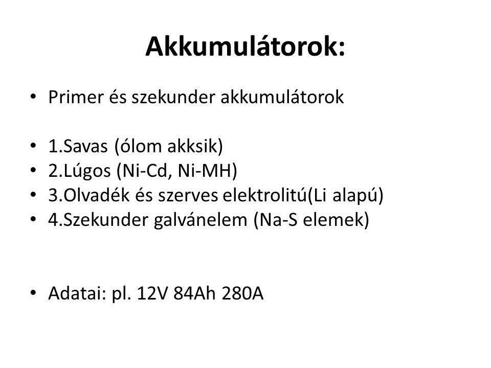 Akkumulátorok: Primer és szekunder akkumulátorok 1.Savas (ólom akksik) 2.Lúgos (Ni-Cd, Ni-MH) 3.Olvadék és szerves elektrolitú(Li alapú) 4.Szekunder galvánelem (Na-S elemek) Adatai: pl.