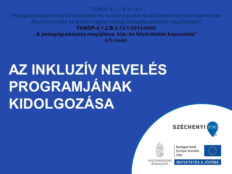 """AZ INKLUZÍV NEVELÉS PROGRAMJÁNAK KIDOLGOZÁSA TÁMOP 4.1.2.B.2-13/1 Pedagógusképzést segítő szolgáltató és kutatóhálózatok továbbfejlesztése és kiszélesítése """"Együttműködés az észak-magyarországi pedagógusképzés megújításáért TÁMOP-4.1.2.B.2-13/1-2013-0005 """"A pedagógusképzés megújítása, köz- és felsőoktatás kapcsolata K/5 modul"""