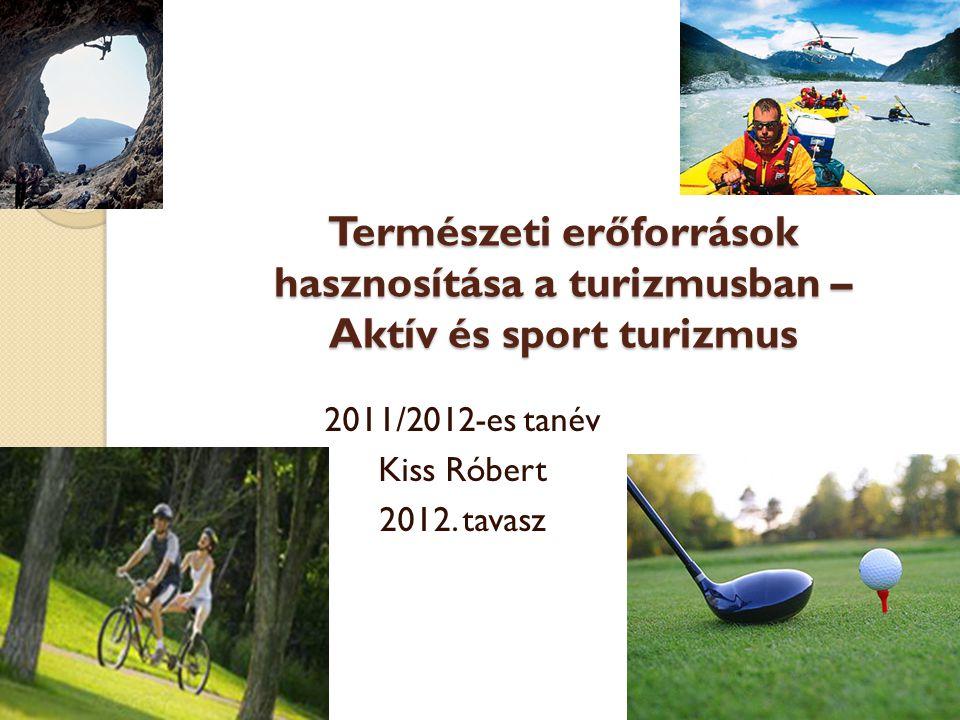 Természeti erőforrások hasznosítása a turizmusban – Aktív és sport turizmus 2011/2012-es tanév Kiss Róbert 2012. tavasz