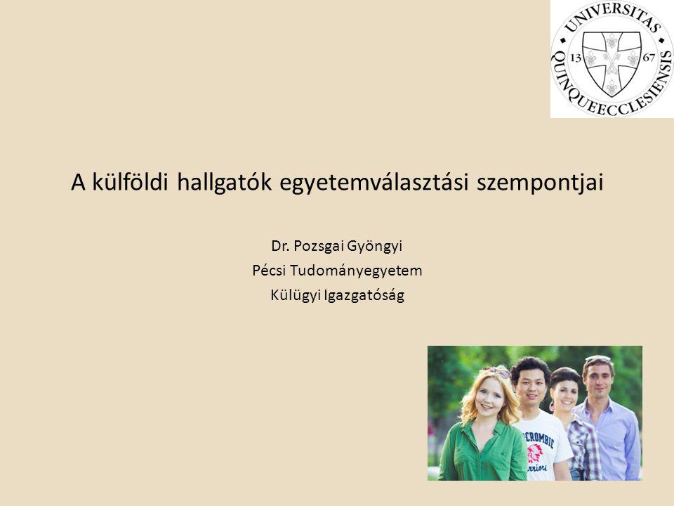A külföldi hallgatók egyetemválasztási szempontjai Dr. Pozsgai Gyöngyi Pécsi Tudományegyetem Külügyi Igazgatóság