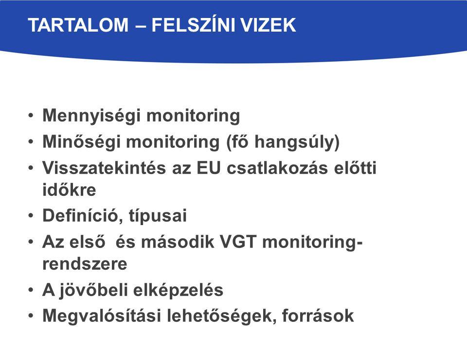 Mennyiségi monitoring Minőségi monitoring (fő hangsúly) Visszatekintés az EU csatlakozás előtti időkre Definíció, típusai Az első és második VGT monitoring- rendszere A jövőbeli elképzelés Megvalósítási lehetőségek, források TARTALOM – FELSZÍNI VIZEK