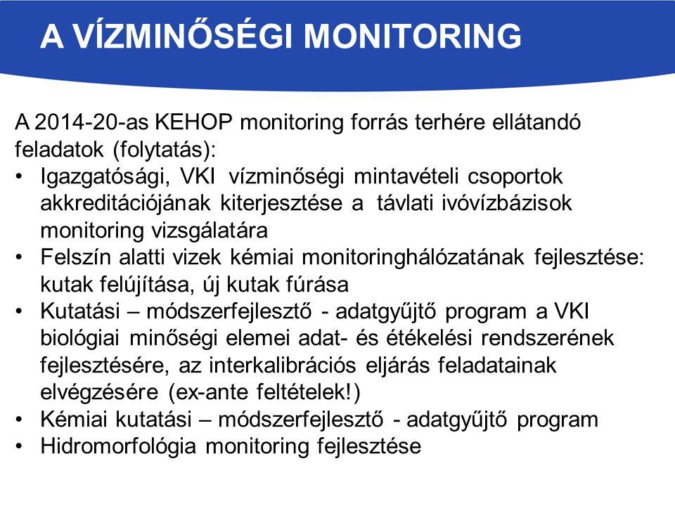 A VÍZMINŐSÉGI MONITORING A 2014-20-as KEHOP monitoring forrás terhére ellátandó feladatok (folytatás): Igazgatósági, VKI vízminőségi mintavételi csoportok akkreditációjának kiterjesztése a távlati ivóvízbázisok monitoring vizsgálatára Felszín alatti vizek kémiai monitoringhálózatának fejlesztése: kutak felújítása, új kutak fúrása Kutatási – módszerfejlesztő - adatgyűjtő program a VKI biológiai minőségi elemei adat- és étékelési rendszerének fejlesztésére, az interkalibrációs eljárás feladatainak elvégzésére (ex-ante feltételek!) Kémiai kutatási – módszerfejlesztő - adatgyűjtő program Hidromorfológia monitoring fejlesztése