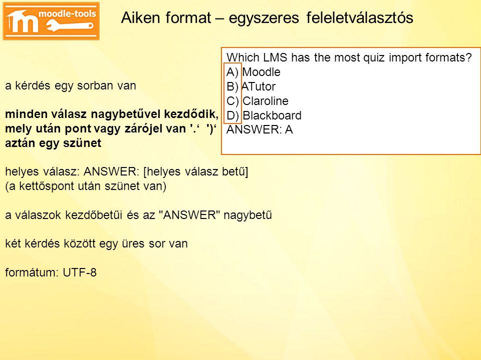Aiken format – egyszeres feleletválasztós a kérdés egy sorban van minden válasz nagybetűvel kezdődik, mely után pont vagy zárójel van .' )' aztán egy szünet helyes válasz: ANSWER: [helyes válasz betű ] (a kettőspont után szünet van) a válaszok kezdőbetűi és az ANSWER nagybetű két kérdés között egy üres sor van formátum: UTF-8 Which LMS has the most quiz import formats.