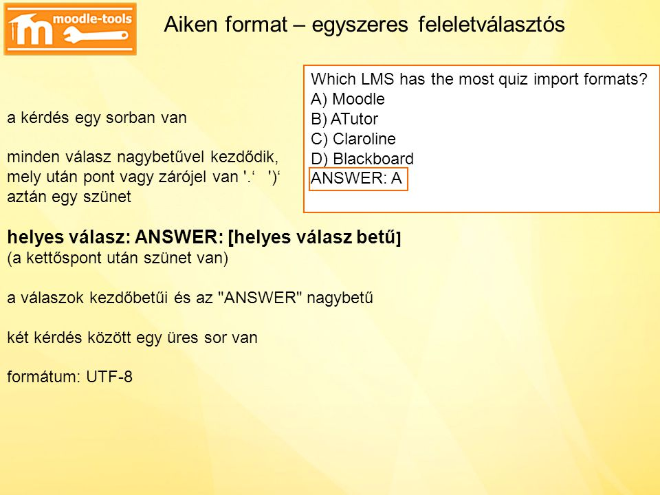 Aiken format – egyszeres feleletválasztós a kérdés egy sorban van minden válasz nagybetűvel kezdődik, mely után pont vagy zárójel van .' )' aztán egy szünet helyes válasz: ANSWER: [helyes válasz betű] (a kettőspont után szünet van) a válaszok kezdőbetűi és az ANSWER nagybetű két kérdés között egy üres sor van formátum: UTF-8 Which LMS has the most quiz import formats.