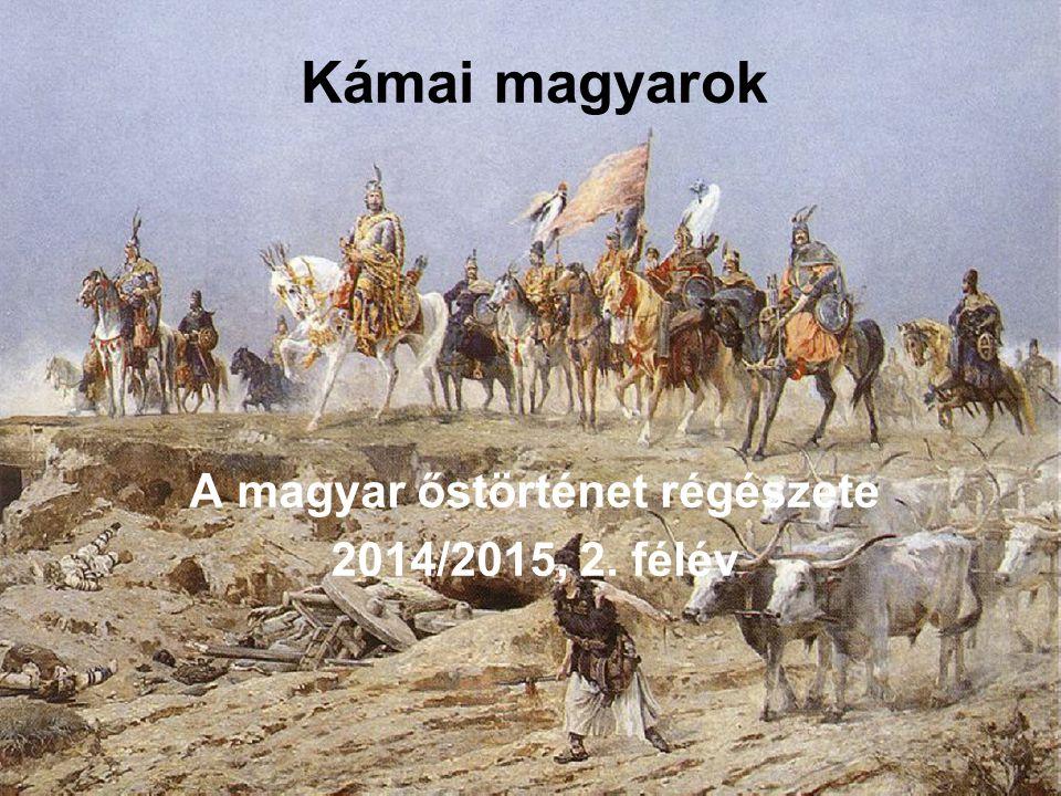 Kámai magyarok A magyar őstörténet régészete 2014/2015, 2. félév
