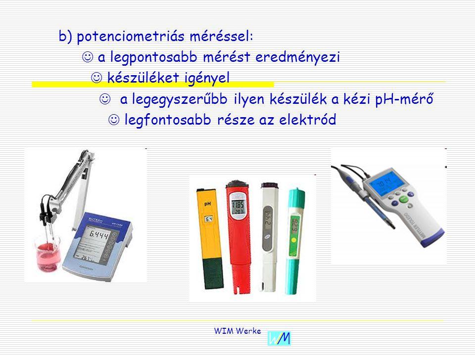 WIM Werke b) potenciometriás méréssel: a legpontosabb mérést eredményezi készüléket igényel a legegyszerűbb ilyen készülék a kézi pH-mérő legfontosabb része az elektród