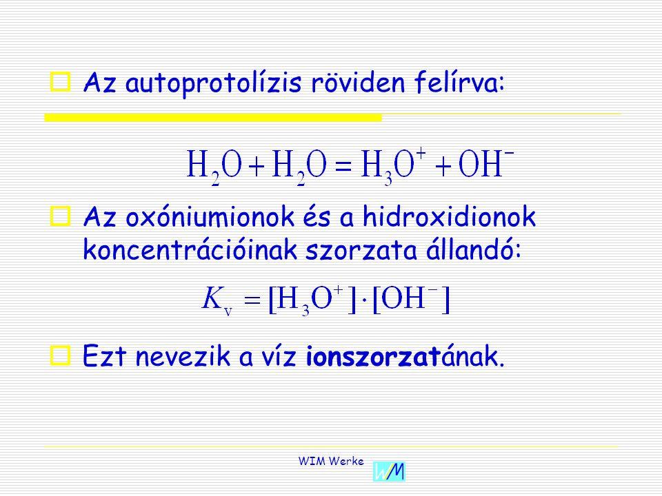 WIM Werke AAz autoprotolízis röviden felírva: AAz oxóniumionok és a hidroxidionok koncentrációinak szorzata állandó: EEzt nevezik a víz ionszorzatának.