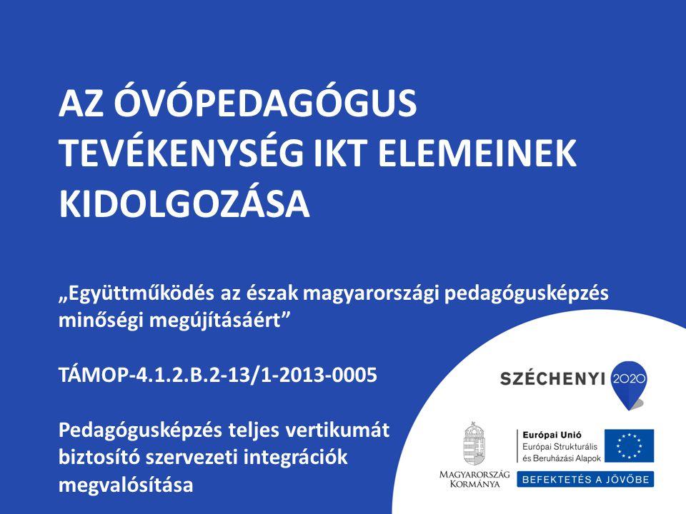 """AZ ÓVÓPEDAGÓGUS TEVÉKENYSÉG IKT ELEMEINEK KIDOLGOZÁSA """"Együttműködés az észak magyarországi pedagógusképzés minőségi megújításáért"""" TÁMOP-4.1.2.B.2-13"""