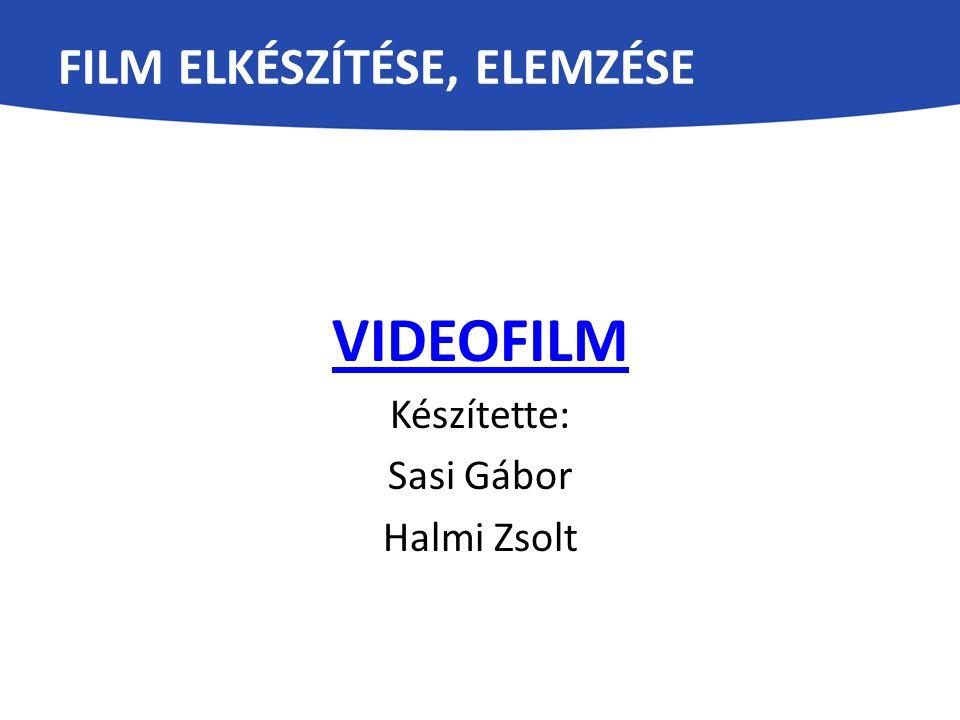 FILM ELKÉSZÍTÉSE, ELEMZÉSE VIDEOFILM Készítette: Sasi Gábor Halmi Zsolt