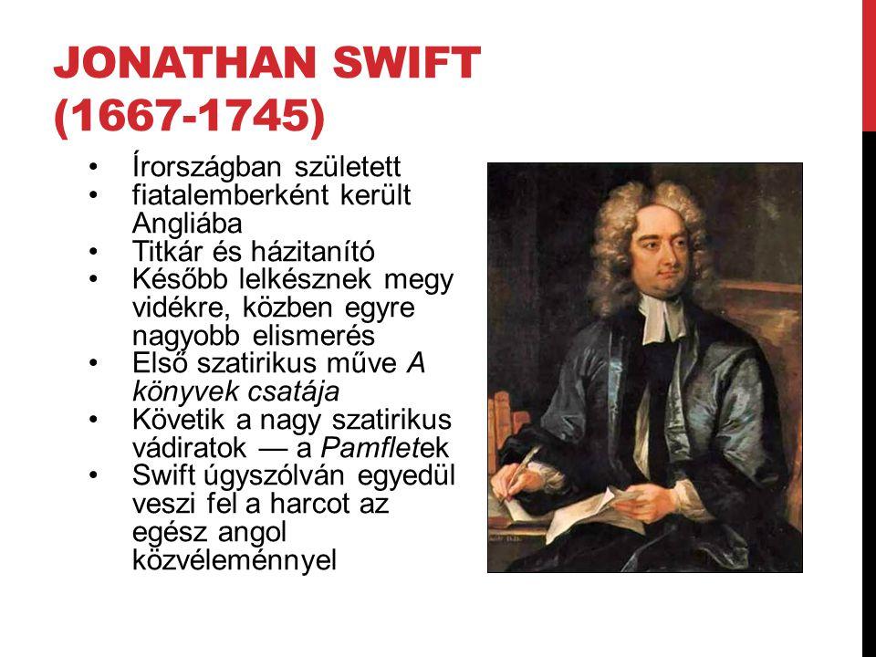 JONATHAN SWIFT (1667-1745) Írországban született fiatalemberként került Angliába Titkár és házitanító Később lelkésznek megy vidékre, közben egyre nagyobb elismerés Első szatirikus műve A könyvek csatája Követik a nagy szatirikus vádiratok — a Pamfletek Swift úgyszólván egyedül veszi fel a harcot az egész angol közvéleménnyel