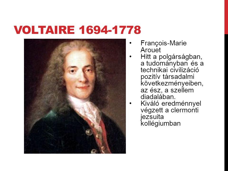 VOLTAIRE 1694-1778 François-Marie Arouet Hitt a polgárságban, a tudományban és a technikai civilizáció pozitív társadalmi következményeiben, az ész, a szellem diadalában.