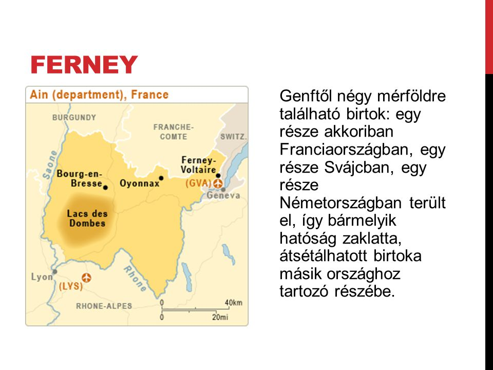 FERNEY Genftől négy mérföldre található birtok: egy része akkoriban Franciaországban, egy része Svájcban, egy része Németországban terült el, így bármelyik hatóság zaklatta, átsétálhatott birtoka másik országhoz tartozó részébe.