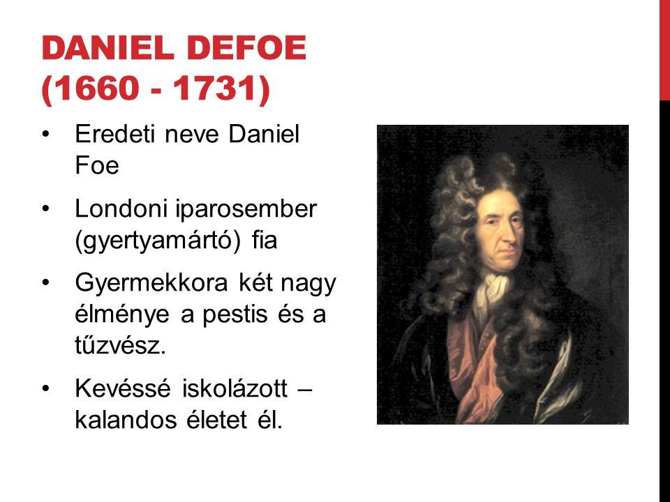 DANIEL DEFOE (1660 - 1731) Eredeti neve Daniel Foe Londoni iparosember (gyertyamártó) fia Gyermekkora két nagy élménye a pestis és a tűzvész.