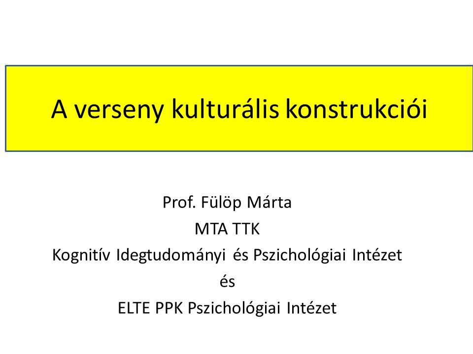 Prof. Fülöp Márta MTA TTK Kognitív Idegtudományi és Pszichológiai Intézet és ELTE PPK Pszichológiai Intézet A verseny kulturális konstrukciói
