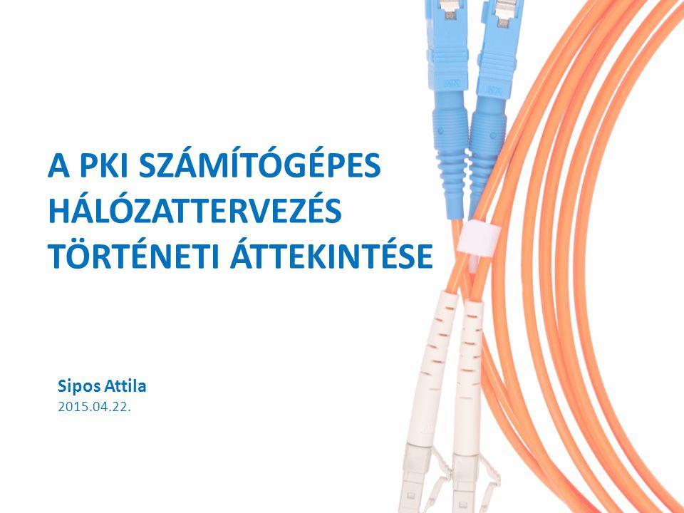 A PKI SZÁMÍTÓGÉPES HÁLÓZATTERVEZÉS TÖRTÉNETI ÁTTEKINTÉSE Sipos Attila 2015.04.22.