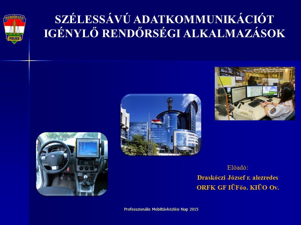 Professzionális Mobiltávközlési Nap 2015 SZÉLESSÁVÚ ADATKOMMUNIKÁCIÓT IGÉNYLŐ RENDŐRSÉGI ALKALMAZÁSOK Előadó: Draskóczi József r.