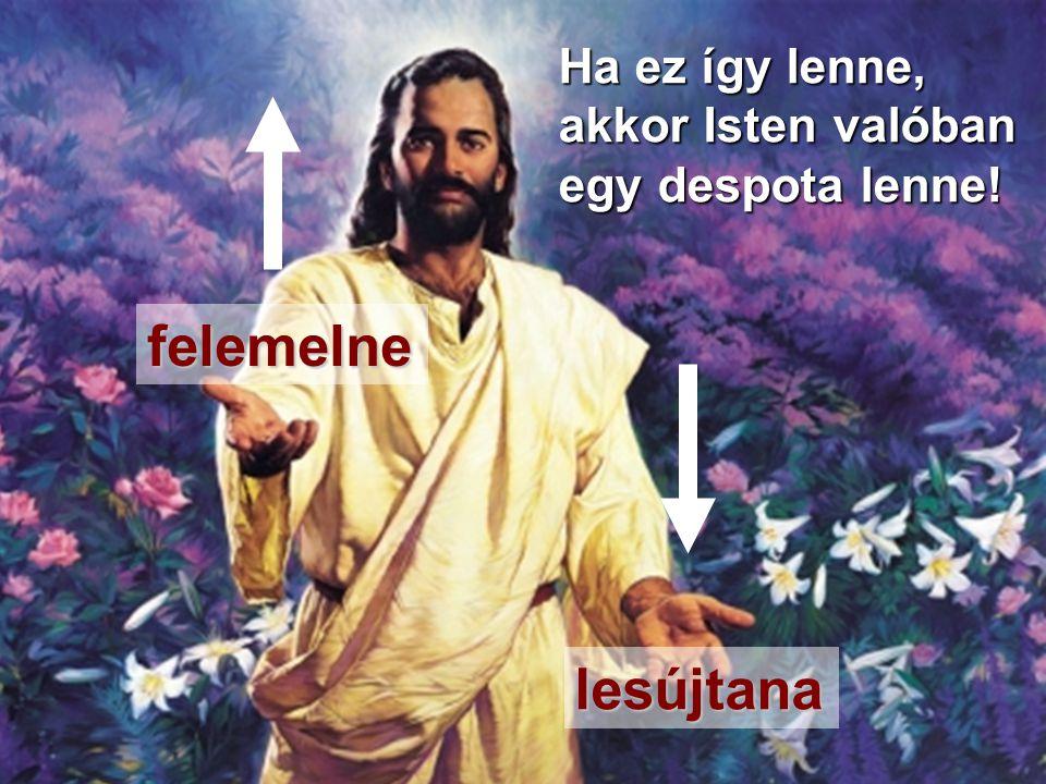 Elifáz felemelne lesújtana Ha ez így lenne, akkor Isten valóban egy despota lenne!