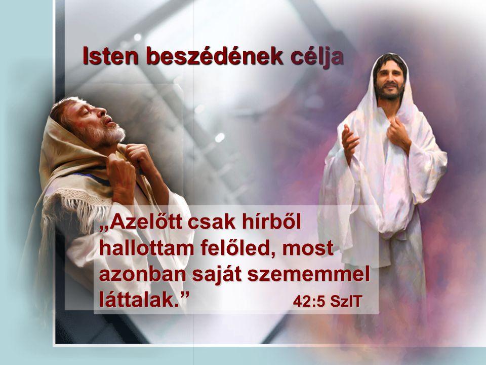 """Isten beszédének célja """"Azelőtt csak hírből hallottam felőled, most azonban saját szememmel láttalak."""" 42:5 SzIT"""