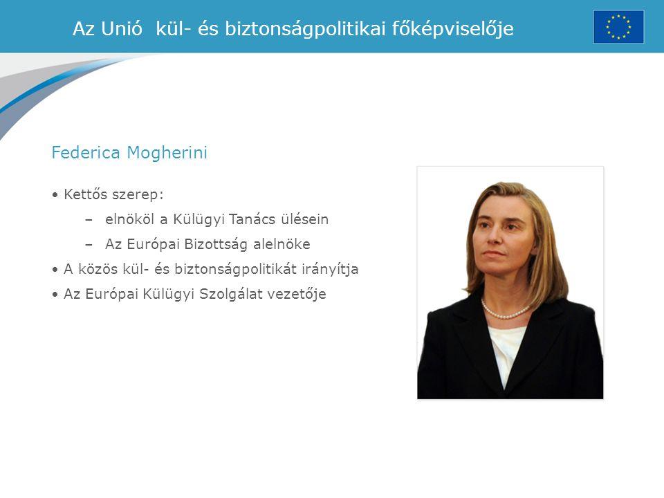 Az Unió kül- és biztonságpolitikai főképviselője Kettős szerep: –elnököl a Külügyi Tanács ülésein –Az Európai Bizottság alelnöke A közös kül- és bizto