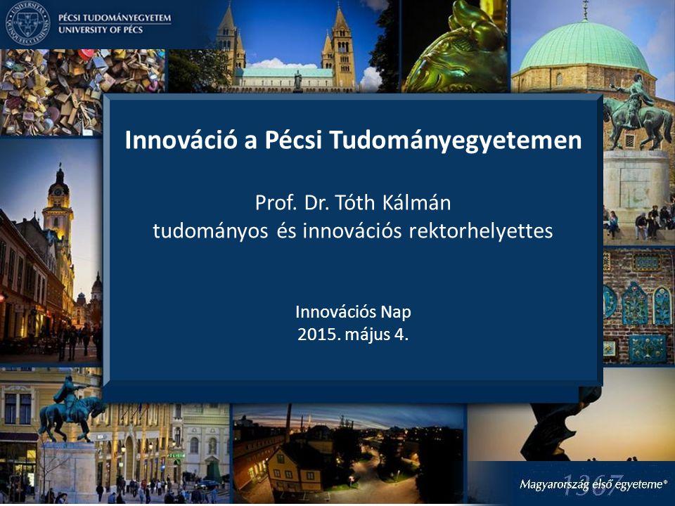Innováció a Pécsi Tudományegyetemen Prof. Dr. Tóth Kálmán tudományos és innovációs rektorhelyettes Innovációs Nap 2015. május 4.
