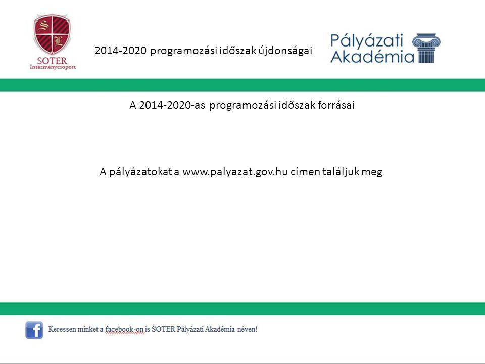 2014-2020 programozási időszak újdonságai A 2014-2020-as programozási időszak forrásai A pályázatokat a www.palyazat.gov.hu címen találjuk meg
