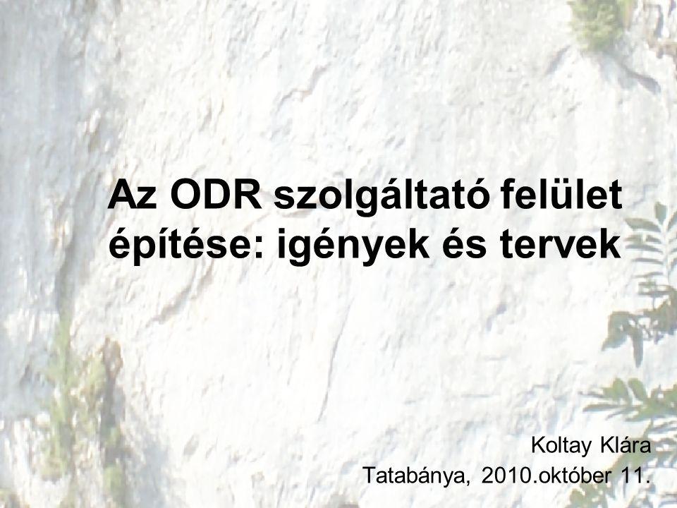 Az ODR szolgáltató felület építése: igények és tervek Koltay Klára Tatabánya, 2010.október 11.