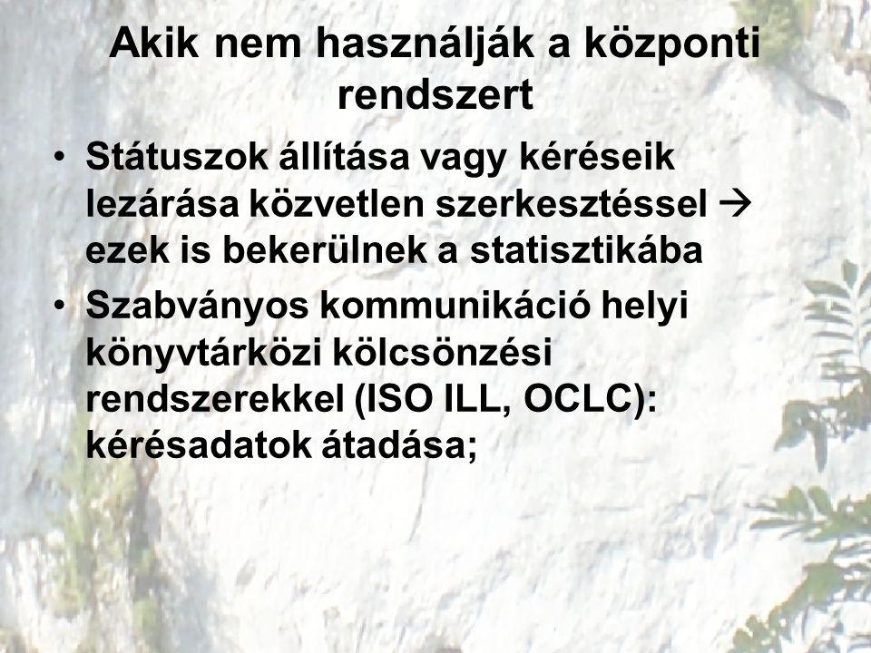 Akik nem használják a központi rendszert Státuszok állítása vagy kéréseik lezárása közvetlen szerkesztéssel  ezek is bekerülnek a statisztikába Szabványos kommunikáció helyi könyvtárközi kölcsönzési rendszerekkel (ISO ILL, OCLC): kérésadatok átadása;