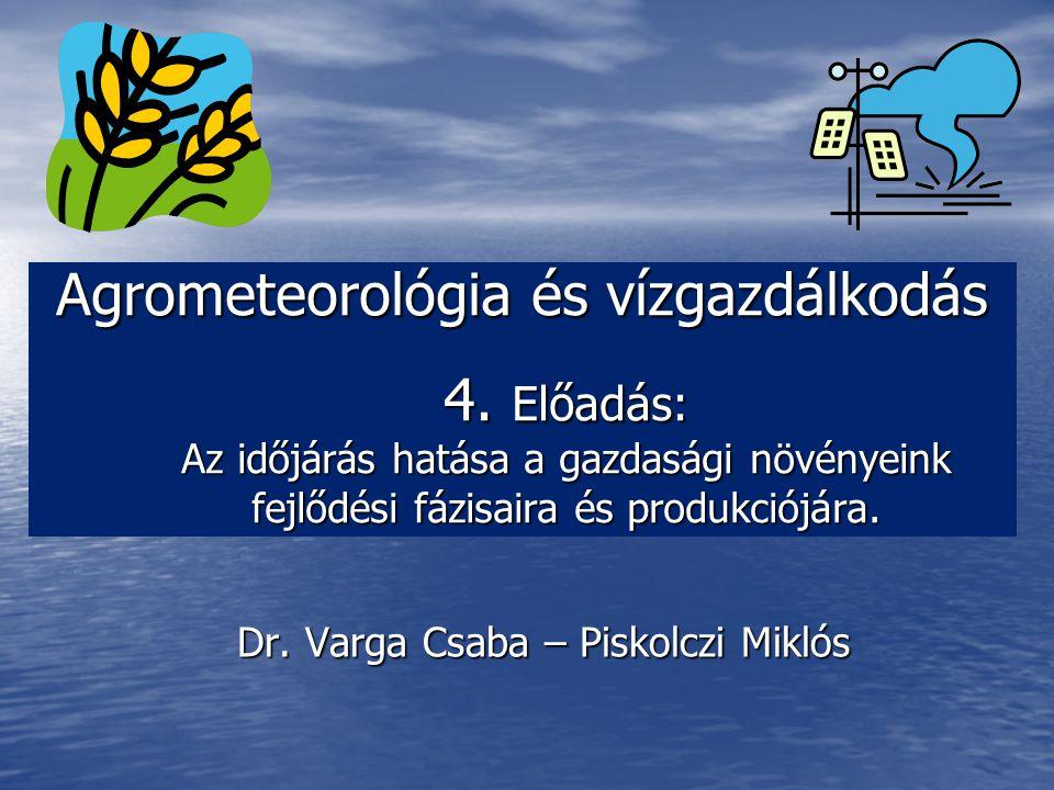 Agrometeorológia és vízgazdálkodás 4. Előadás: Az időjárás hatása a gazdasági növényeink fejlődési fázisaira és produkciójára. Dr. Varga Csaba – Pisko