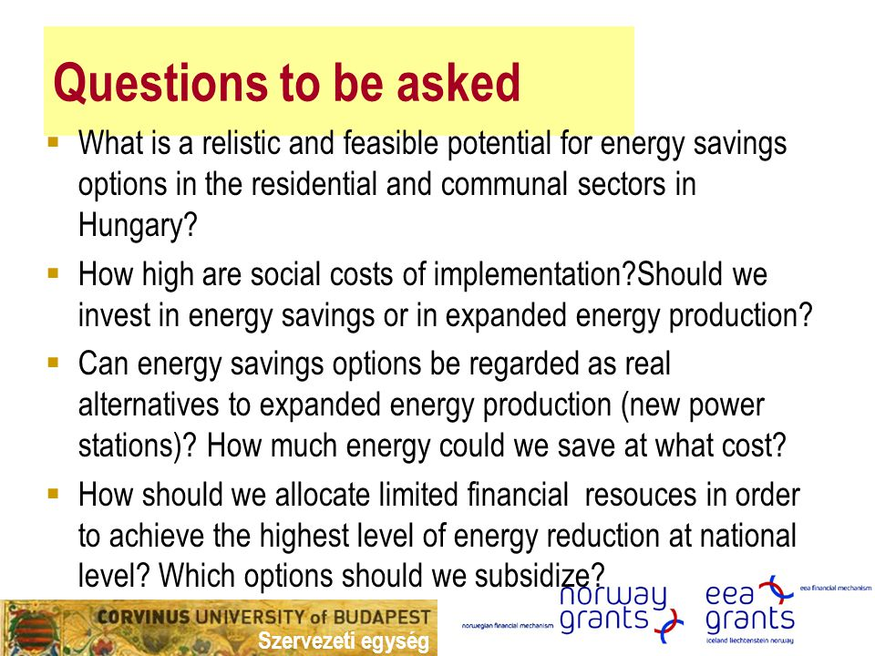 Szervezeti egység Questions to be asked  What is a relistic and feasible potential for energy savings options in the residential and communal sectors in Hungary.
