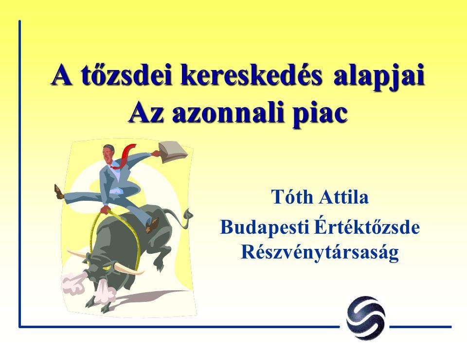 A tőzsdei kereskedés alapjai Az azonnali piac Tóth Attila Budapesti Értéktőzsde Részvénytársaság