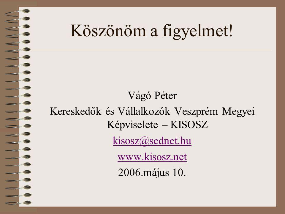 Köszönöm a figyelmet! Vágó Péter Kereskedők és Vállalkozók Veszprém Megyei Képviselete – KISOSZ kisosz@sednet.hu www.kisosz.net 2006.május 10.