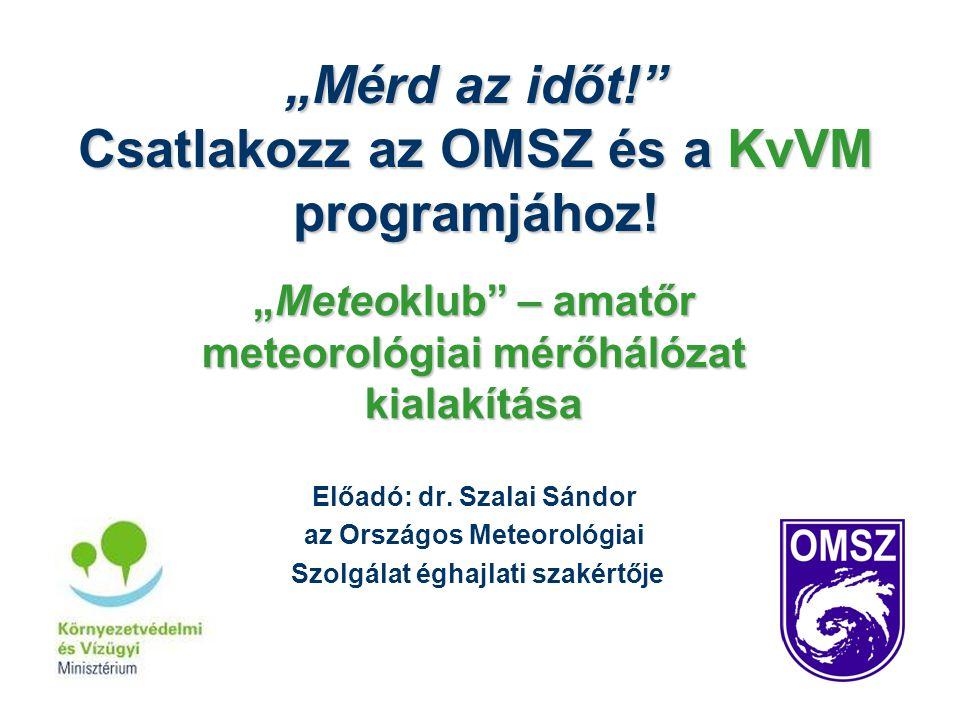 """""""Mérd az időt!"""" Csatlakozz az OMSZ és a KvVM programjához! """"Meteoklub"""" – amatőr meteorológiai mérőhálózat kialakítása Előadó: dr. Szalai Sándor az Ors"""