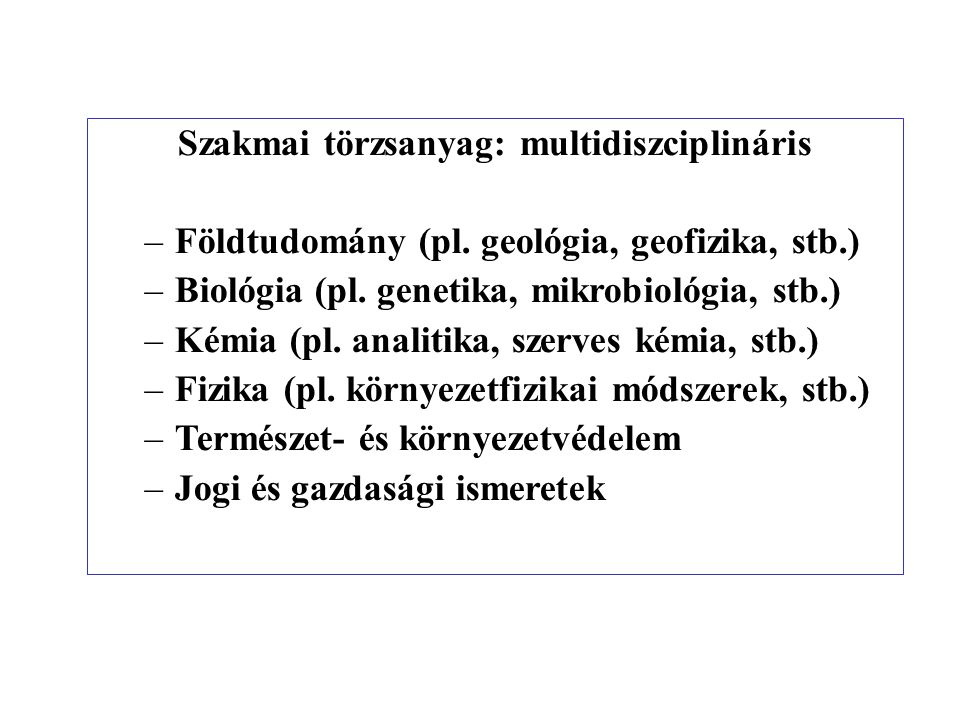 Szakmai törzsanyag: multidiszciplináris –Földtudomány (pl. geológia, geofizika, stb.) –Biológia (pl. genetika, mikrobiológia, stb.) –Kémia (pl. analit