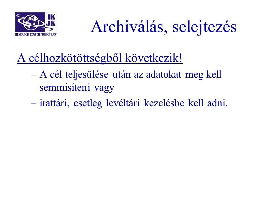 Archiválás, selejtezés A célhozkötöttségből következik! –A cél teljesülése után az adatokat meg kell semmisíteni vagy –irattári, esetleg levéltári kez
