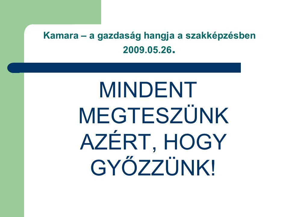 Kamara – a gazdaság hangja a szakképzésben 2009.05.26. MINDENT MEGTESZÜNK AZÉRT, HOGY GYŐZZÜNK!