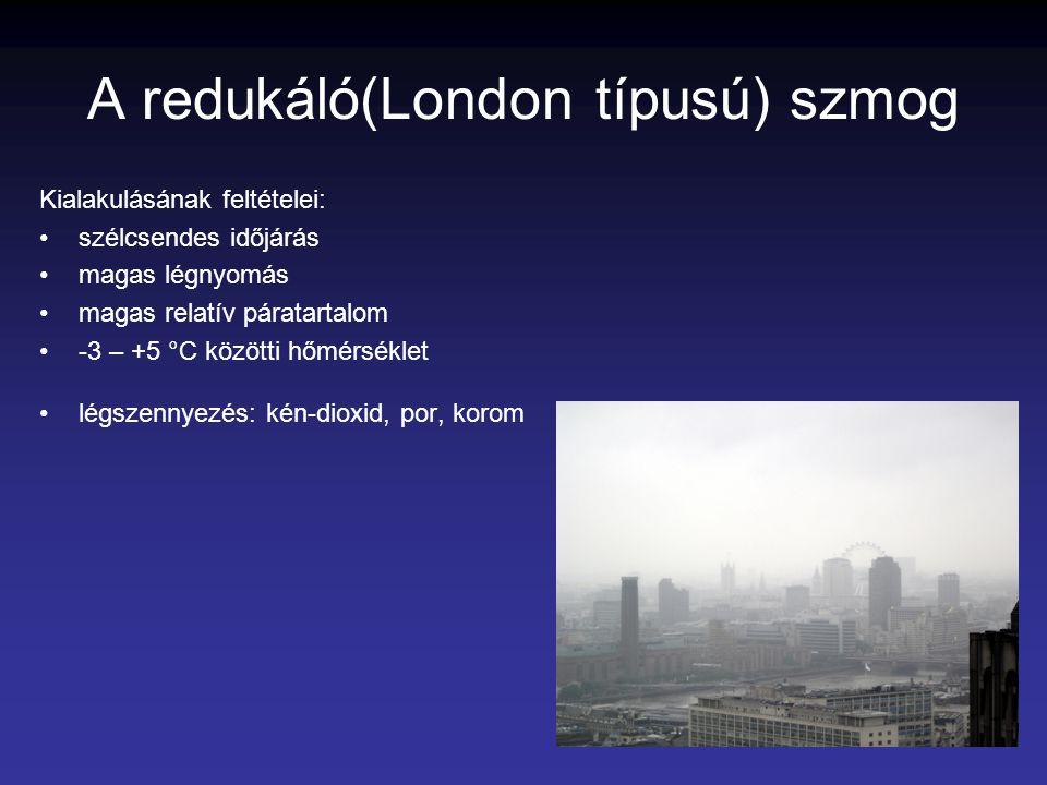 A redukáló(London típusú) szmog Kialakulásának feltételei: szélcsendes időjárás magas légnyomás magas relatív páratartalom -3 – +5 °C közötti hőmérsék