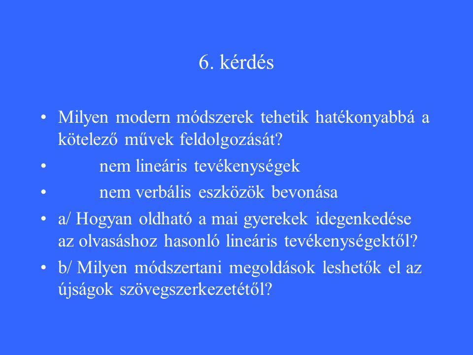 6. kérdés Milyen modern módszerek tehetik hatékonyabbá a kötelező művek feldolgozását.