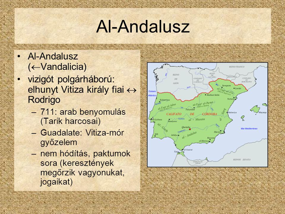 Al-Andalusz Al-Andalusz (  Vandalicia) vizigót polgárháború: elhunyt Vitiza király fiai  Rodrigo –711: arab benyomulás (Tarik harcosai) –Guadalate: Vitiza-mór győzelem –nem hódítás, paktumok sora (keresztények megőrzik vagyonukat, jogaikat)