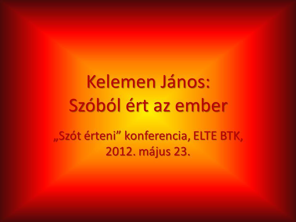 """Kelemen János: Szóból ért az ember """"Szót érteni konferencia, ELTE BTK, 2012. május 23."""
